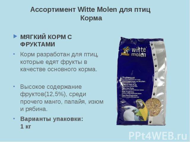 Ассортимент Witte Molen для птиц Корма МЯГКИЙ КОРМ С ФРУКТАМИ Корм разработан для птиц, которые едят фрукты в качестве основного корма. Высокое содержание фруктов(12,5%), среди прочего манго, папайя, изюм и рябина. Варианты упаковки: 1 кг