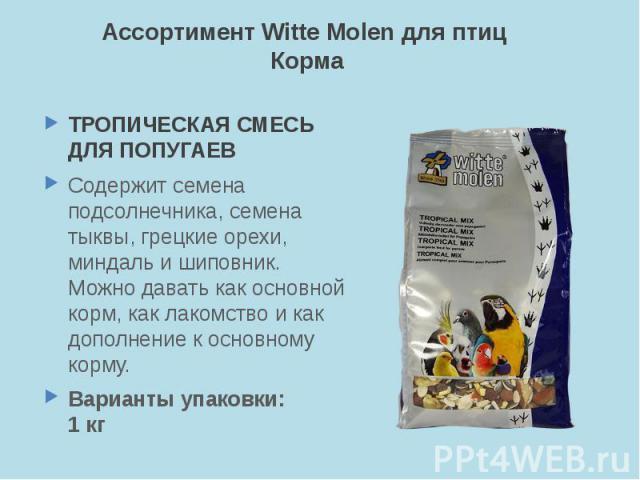 Ассортимент Witte Molen для птиц Корма ТРОПИЧЕСКАЯ СМЕСЬ ДЛЯ ПОПУГАЕВ Содержит семена подсолнечника, семена тыквы, грецкие орехи, миндаль и шиповник. Можно давать как основной корм, как лакомство и как дополнение к основному корму. Варианты упаковки: 1 кг