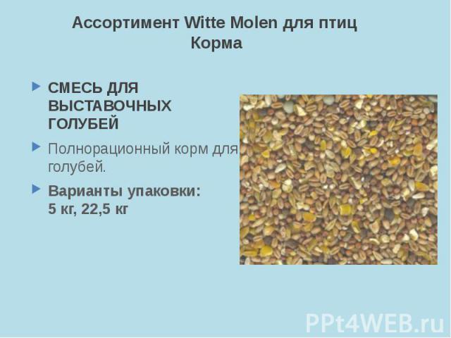 Ассортимент Witte Molen для птиц Корма СМЕСЬ ДЛЯ ВЫСТАВОЧНЫХ ГОЛУБЕЙ Полнорационный корм для голубей. Варианты упаковки: 5 кг, 22,5 кг