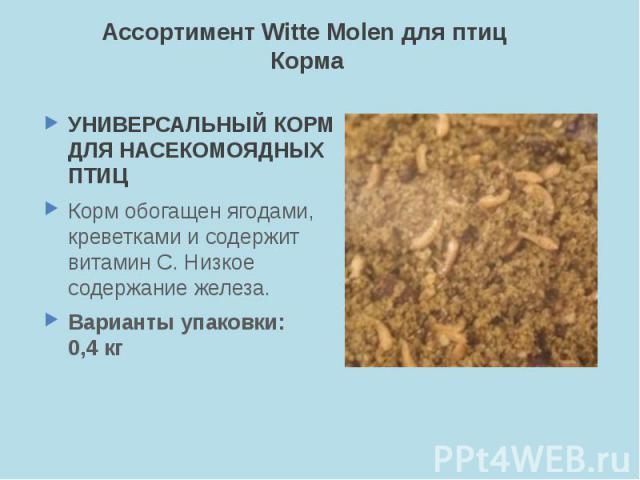 Ассортимент Witte Molen для птиц Корма УНИВЕРСАЛЬНЫЙ КОРМ ДЛЯ НАСЕКОМОЯДНЫХ ПТИЦ Корм обогащен ягодами, креветками и содержит витамин С. Низкое содержание железа. Варианты упаковки: 0,4 кг