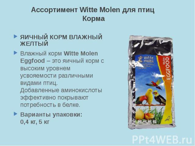 Ассортимент Witte Molen для птиц Корма ЯИЧНЫЙ КОРМ ВЛАЖНЫЙ ЖЕЛТЫЙ Влажный корм Witte Molen Eggfood – это яичный корм с высоким уровнем усвояемости различными видами птиц. Добавленные аминокислоты эффективно покрывают потребность в белке. Варианты уп…
