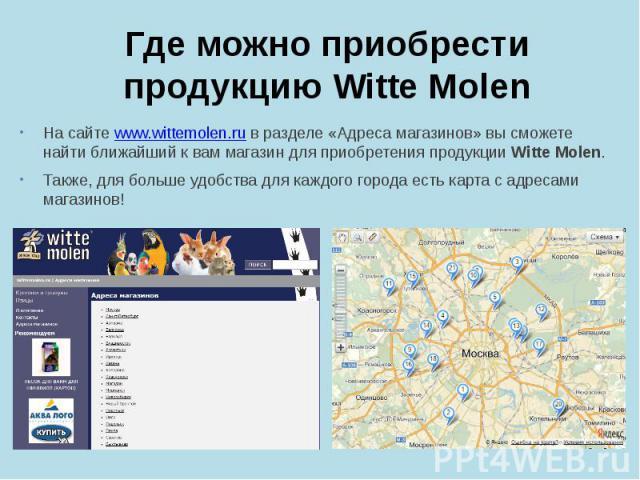 Где можно приобрести продукцию Witte Molen На сайте www.wittemolen.ru в разделе «Адреса магазинов» вы сможете найти ближайший к вам магазин для приобретения продукции Witte Molen. Также, для больше удобства для каждого города есть карта с адресами м…