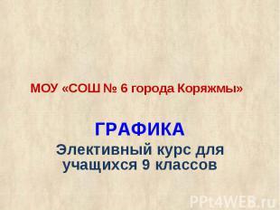 МОУ «СОШ № 6 города Коряжмы»ГРАФИКА Элективный курс для учащихся 9 классов