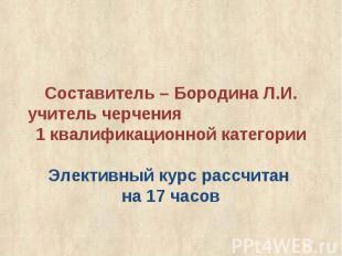 Составитель – Бородина Л.И.учитель черчения 1 квалификационной категории Электив