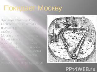 Покидает Москву 3 декабря 1564 года Иван Васильевич покидает Москву, и уезжает в