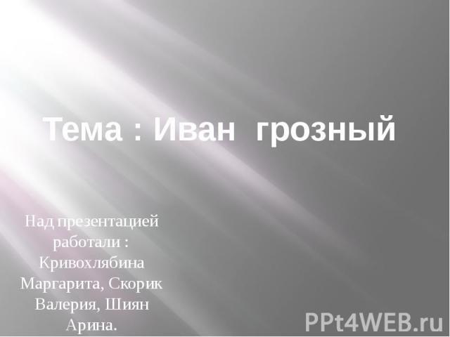 Тема : Иван грозный Над презентацией работали : Кривохлябина Маргарита, Скорик Валерия, Шиян Арина.