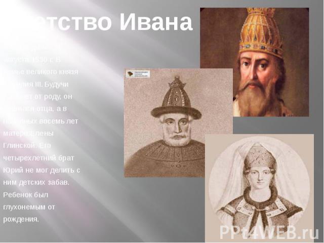 Детство Ивана Иван родился 25августа 1530 г. В семье великого князя Василия III. Будучи трех лет от роду, он лишился отца, а вне полных восемь лет матери Елены Глинской. Его четырех летний брат Юрий не мог делить с ним детских забав.Ребенок был глух…