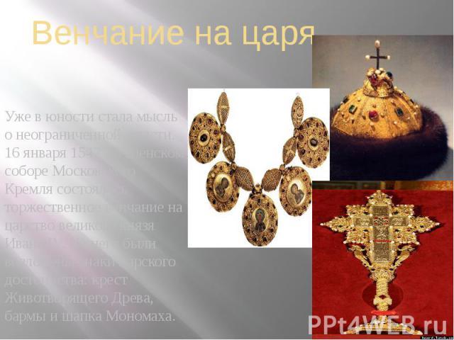Венчание на царя Уже в юности стала мысль о неограниченной власти. 16 января 1547 в Успенском соборе Московского Кремля состоялось торжественное венчание на царство великого князя Ивана IV. На него были возложены знаки царского достоинства: крест Жи…