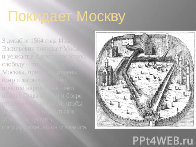 Покидает Москву 3 декабря 1564 года Иван Васильевич покидает Москву, и уезжает в Александровскую слободу – это недалеко от Москвы, причина - измены бояр и заговоры. Но на простой народ он не имел обиды. Глава церкви и бояре отправились за царем, что…
