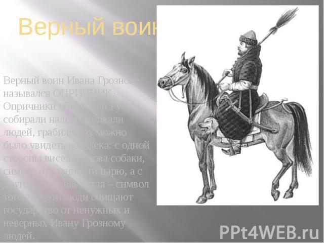 Верный воин Верный воин Ивана Грозного назывался ОПРИЧНИК. Опричники объезжали Русь и собирали налоги, убивали людей, грабили. Их можно было увидеть издалека: с одной стороны висела голова собаки, символ преданности царю, а с другой стороны метла – …