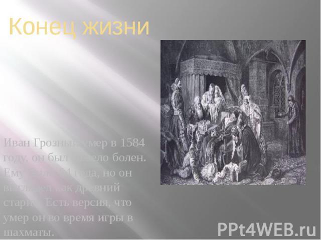 Конец жизни Иван Грозный умер в 1584 году, он был тяжело болен. Ему было 54 года, но он выглядел как древний старик. Есть версия, что умер он во время игры в шахматы.