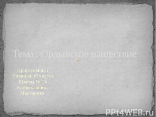 Тема : Ордынское нашествиеПриготовила : Ученица 3б класса Школы № 14 Кривохлябин