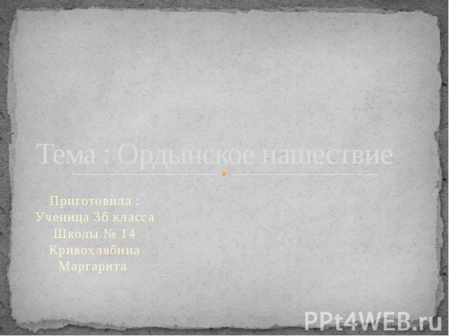 Тема : Ордынское нашествиеПриготовила : Ученица 3б класса Школы № 14 Кривохлябина Маргарита
