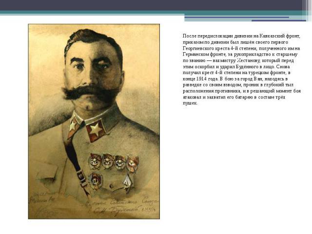 После передислокации дивизии наКавказский фронт, приказом по дивизии был лишён своего первого Георгиевского креста 4-й степени, полученного им на Германском фронте, за рукоприкладство к старшему по званию—вахмиструХестанову, …