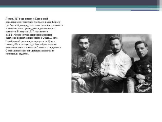 Летом1917 годавместе с Кавказской кавалерийской дивизией прибыл в городМинск, где был избран председателем полкового комитета и заместителем председателя дивизионного комитета. В августе1917 годавместе сМ.В.…