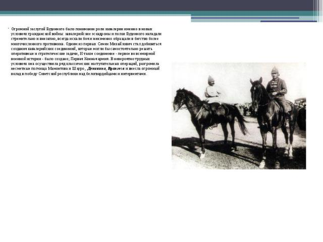 Огромной заслугой Буденного было понимание роли кавалерии именно в новых условиях гражданской войны: кавалерийские эскадроны и полки Буденного нападали стремительно и внезапно, всегда искали боя и неизменно обращали в бегство более многочисленного п…