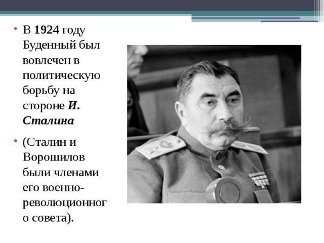 В1924году Буденный был вовлечен в политическую борьбу на сторонеИ. Сталина В1924году Буденный был вовлечен в политическую борьбу на сторонеИ. Сталина (Сталин и Ворошилов были членами его военно-революц…