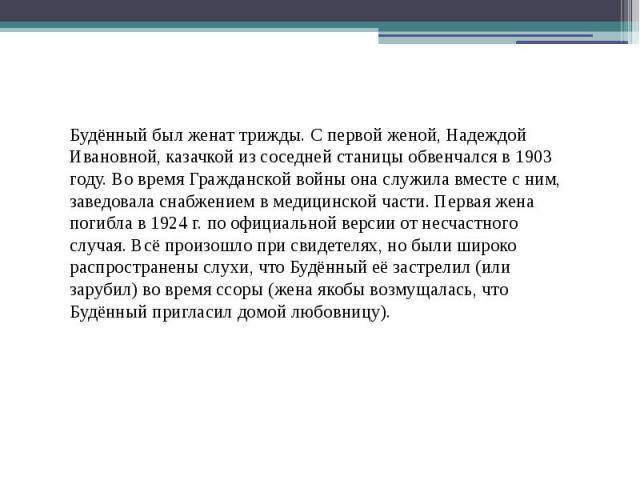 Будённый был женат трижды. С первой женой, Надеждой Ивановной, казачкой из соседней станицы обвенчался в 1903 году. Во время Гражданской войны она служила вместе с ним, заведовала снабжением в медицинской части. Первая жена погибла в 1924г. по…