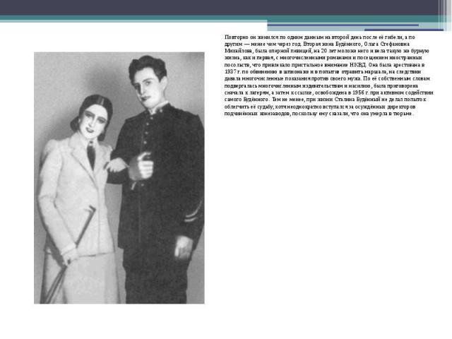 Повторно он женился по одним данным на второй день после её гибели, а по другим— менее чем через год. Вторая жена Будённого, Ольга Стефановна Михайлова, была оперной певицей, на 20 лет моложе него и вела такую же бурную жизнь, как и первая, с …