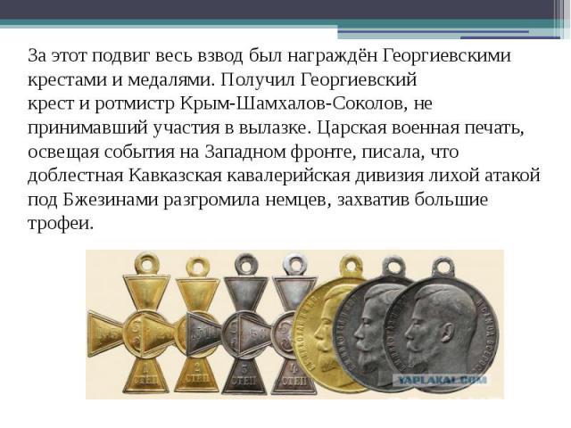 За этот подвиг весь взвод был награждён Георгиевскими крестами и медалями. Получил Георгиевский крестиротмистрКрым-Шамхалов-Соколов, не принимавший участия в вылазке. Царская военная печать, освещая события наЗападном фронте,…
