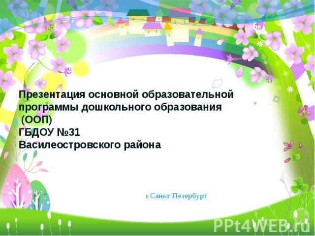 Презентация основной образовательной программы дошкольного образования (ООП) ГБДОУ №31 Василеостровского района г.Санкт Петербург
