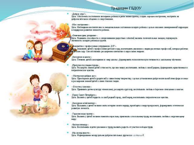 Традиции ГБДОУ «Доброе утро!». Цель: Обеспечить постепенное вхождение ребенка в ритм жизни группы, создать хорошее настроение, настроить на доброжелательное общение со сверстниками. «Мое настроение». Цель: Наблюдение воспитателем за эмоциональным со…