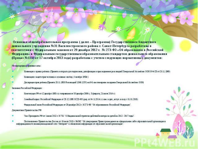 Основная общеобразовательная программа ( далее – Программа) Государственного бюджетного дошкольного учреждения №31 Василеостровского района г. Санкт-Петербурга разработана в соответствии с Федеральным законом от 29 декабря 2012 г. № 273-ФЗ «Об образ…
