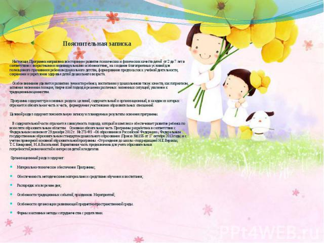Пояснительная записка Настоящая Программа направлена всестороннее развитие психических и физических качеств детей от 2 до 7 лет в соответствии с возрастными и индивидуальными особенностями,, на создание благоприятных условий для полноценного прожива…