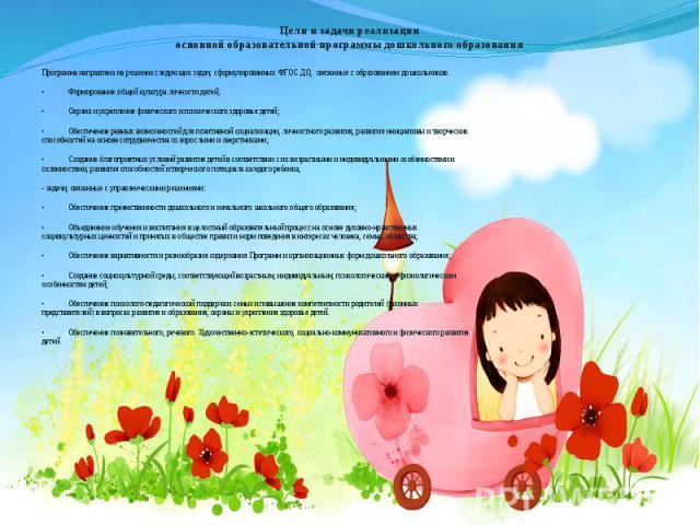 Цели и задачи реализации основной образовательной программы дошкольного образования Программа направлена на решение следующих задач, сформулированных ФГОС ДО, связанные с образованием дошкольников: • Формирование общей культура личности детей; • Охр…