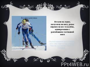 Встали на лыжу, полусогнули ногу, резко перенесли вес тела вбок, одновременно с