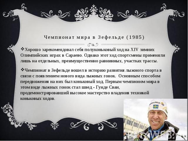 Хорошо зарекомендовал себя полуконьковый ход на XIV зимних Олимпийских играх в Сараево. Однако этот ход спортсмены применяли лишь на отдельных, преимущественно равнинных, участках трассы. Чемпионат в Зефельде вошел в историю развития лыжного спорта …