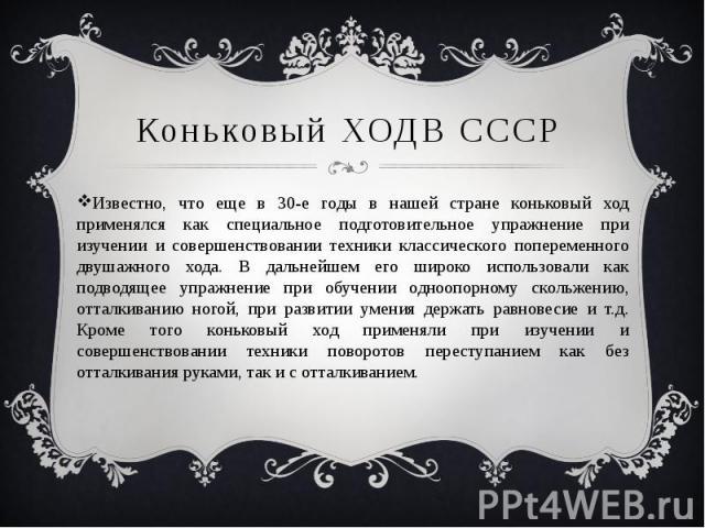 Коньковый ХОДВ СССР Известно, что еще в 30-е годы в нашей стране коньковый ход применялся как специальное подготовительное упражнение при изучении и совершенствовании техники классического попеременного двушажного хода. В дальнейшем его широко испол…