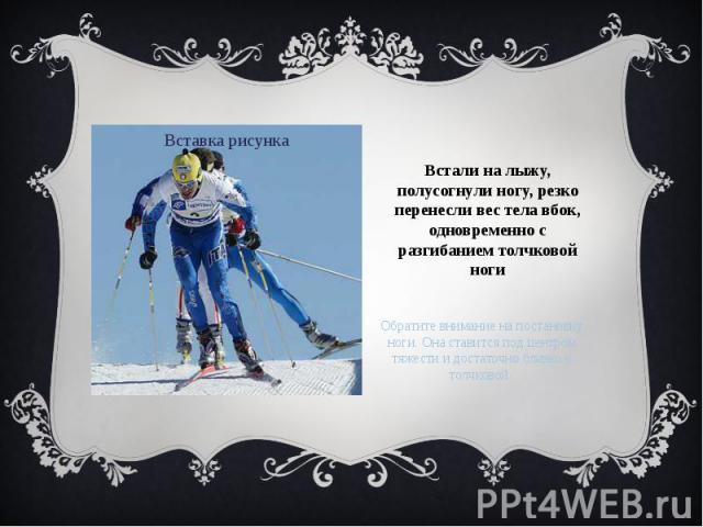 Встали на лыжу, полусогнули ногу, резко перенесли вес тела вбок, одновременно с разгибанием толчковой ноги Обратите внимание на постановку ноги. Она ставится под центром тяжести и достаточно близко к толчковой.