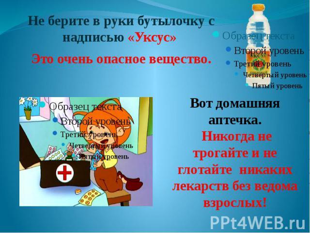 Вот домашняя аптечка. Никогда не трогайте и не глотайте никаких лекарств без ведома взрослых!