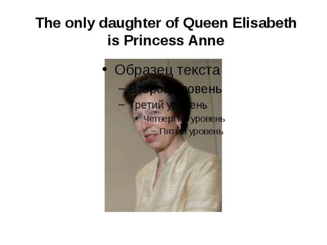The only daughter of Queen Elisabeth is Princess Anne
