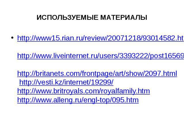 ИСПОЛЬЗУЕМЫЕ МАТЕРИАЛЫ http://www15.rian.ru/review/20071218/93014582.html http://www.liveinternet.ru/users/3393222/post165695349/ http://britanets.com/frontpage/art/show/2097.html http://vesti.kz/internet/19299/ http://www.britroyals.com/royalfamily…
