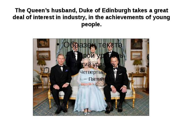 The Queen's husband, Duke of Edinburgh takes a great deal of interest in industry, in the achievements of young people.