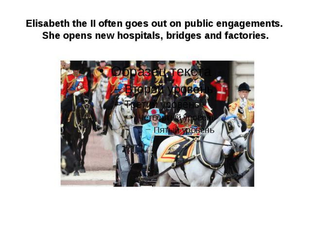 Elisabeth the II often goes out on public engagements. She opens new hospitals, bridges and factories.