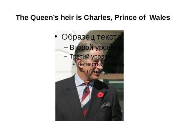 The Queen's heir is Charles, Prince of Wales