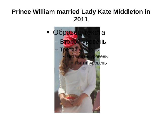 Prince William married Lady Kate Middleton in 2011