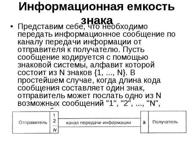 Представим себе, что необходимо передать информационное сообщение по каналу передачи информации от отправителя к получателю. Пусть сообщение кодируется с помощью знаковой системы, алфавит которой состоит из N знаков {1, ..., N}. В простейшем случае,…