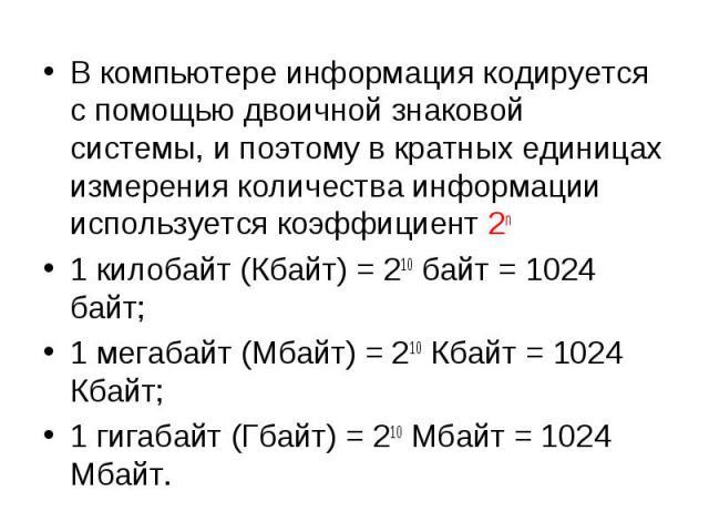 В компьютере информация кодируется с помощью двоичной знаковой системы, и поэтому в кратных единицах измерения количества информации используется коэффициент 2n В компьютере информация кодируется с помощью двоичной знаковой системы, и поэтому в крат…
