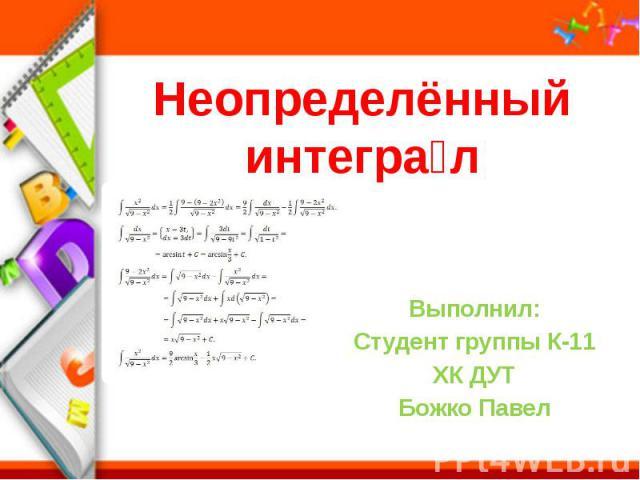 Неопределённый интегра л Выполнил: Студент группы К-11 ХК ДУТ Божко Павел