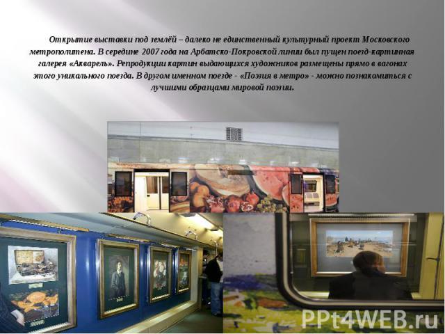 Открытие выставки под землёй – далеко не единственный культурный проект Московского метрополитена. В середине 2007 года на Арбатско-Покровской линии был пущен поезд-картинная галерея «Акварель». Репродукции картин выдающихся художников размещены пря…