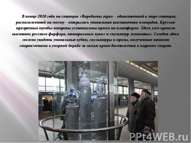 В конце 2010 года на станции «Воробьевы горы» - единственной в мире станции, расположенной на мосту - открылась уникальная выставочная площадка. Круглые прозрачные тумбы-витрины установлены прямо на платформе. Здесь уже прошли выставки русского фарф…