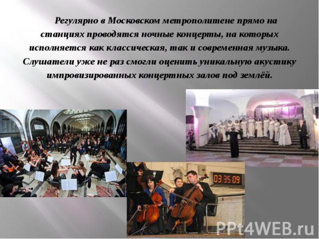 Регулярно в Московском метрополитене прямо на станциях проводятся ночные концерты, на которых исполняется как классическая, так и современная музыка. Слушатели уже не раз смогли оценить уникальную акустику импровизированных концертных залов под землёй.