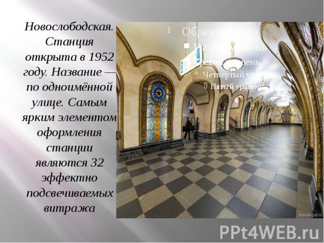 Новослободская. Станция открыта в 1952 году. Название — по одноимённой улице. Самым ярким элементом оформления станции являются 32 эффектно подсвечиваемых витража