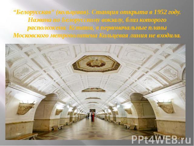"""""""Белорусская""""(кольцевая). Станция открыта в 1952 году. Названа по Белорусскому вокзалу, близ которого расположена. Кстати, в первоначальные планы Московского метрополитена Кольцевая линия не входила."""