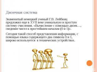 Двоичная система Знаменитый немецкий ученый Г.В. Лейбниц предложил еще в XVII ве