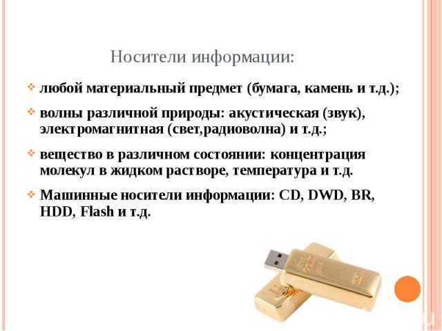 Носители информации: любой материальный предмет (бумага, камень и т.д.); волны различной природы: акустическая (звук), электромагнитная (свет,радиоволна) и т.д.; вещество в различном состоянии: концентрация молекул в жидком растворе, температура и т…